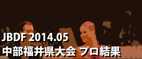 JBDF 2014.05 中部 日本ダンス競技福井県大会 プロ結果