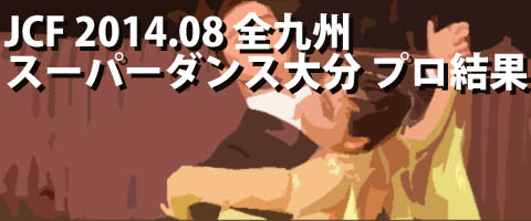 JCF 2014.08 全九州スーパーダンス競技大会in大分 プロ結果