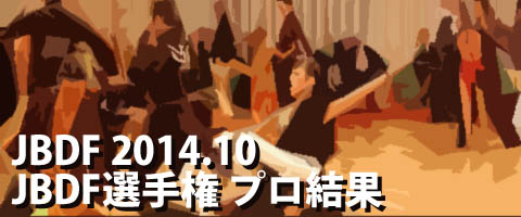 JBDF 2014.10 JBDFプロフェッショナルダンス選手権 プロ結果