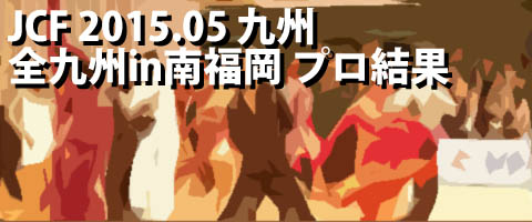 JCF 2015.05 全九州スーパーダンス競技大会in南福岡 プロ結果