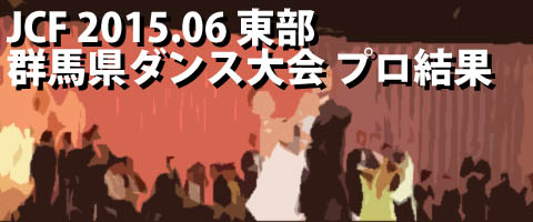JCF 2015.06 群馬県ダンス大会 プロ結果