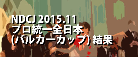 NDCJ 2015.11 第16回プロフェッショナル統一全日本ダンス選手権(バルカーカップ) プロ結果