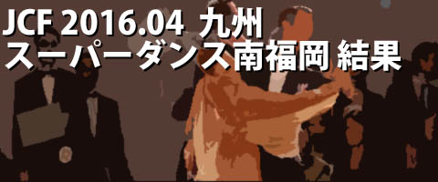JCF 2016.04 全九州スーパーダンス競技大会in南福岡 プロ結果