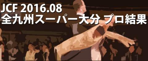 JCF 2016.08 全九州スーパーダンス大会in大分 プロ結果