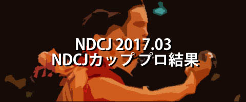NDCJ 2017.03 NDCJカップ選抜プロフェッショナルダンス選手権大会 プロ結果
