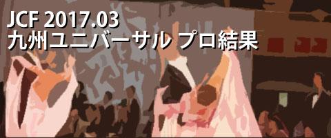 JCF 2017.03 九州ユニバーサルグランプリダンス選手権大会 プロ結果
