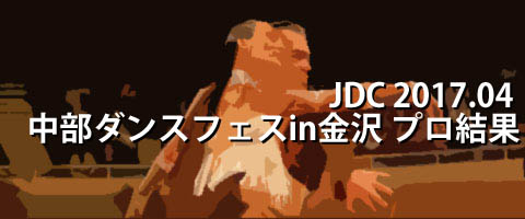 JDC 2017.04 中部ダンスフェスティバルin金沢 プロ結果